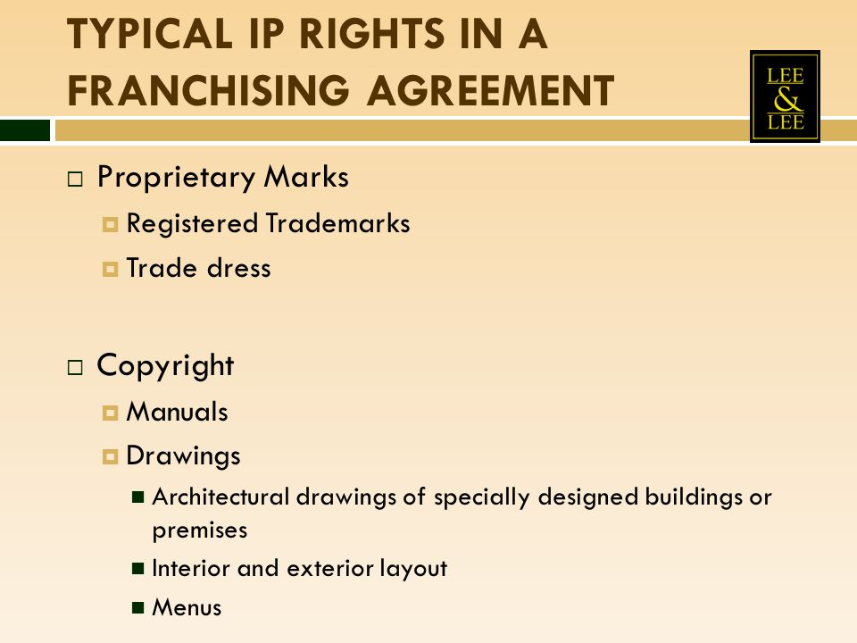 TYPICAL IP RIGHTS IN A FRANCHISING AGREEMENT  Proprietary Marks  Registered Trademarks  Trade dress  Copyright  Manuals  Drawings Architectural