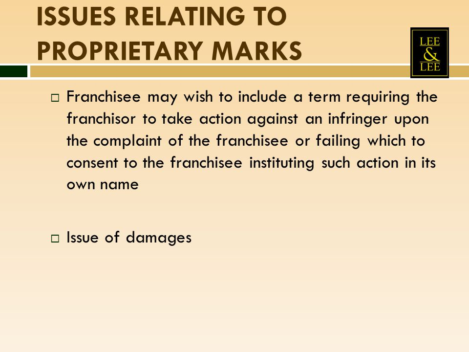 ISSUES RELATING TO PROPRIETARY MARKS  Franchisee may wish to include a term requiring the franchisor to take action against an infringer upon the com