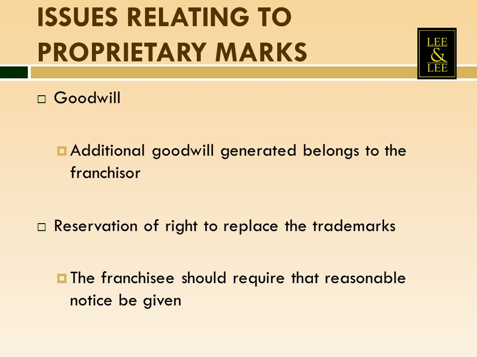 ISSUES RELATING TO PROPRIETARY MARKS  Goodwill  Additional goodwill generated belongs to the franchisor  Reservation of right to replace the tradem
