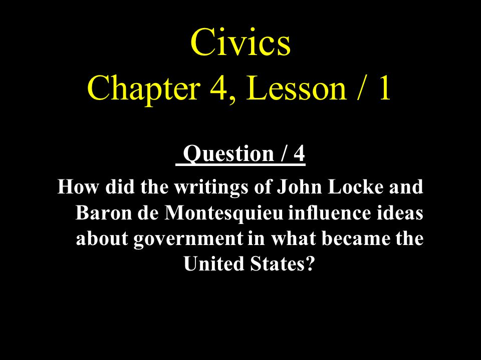 Civics Chapter 4, Lesson / 1 Question / 4 How did the writings of John Locke and Baron de Montesquieu influence ideas about government in what became