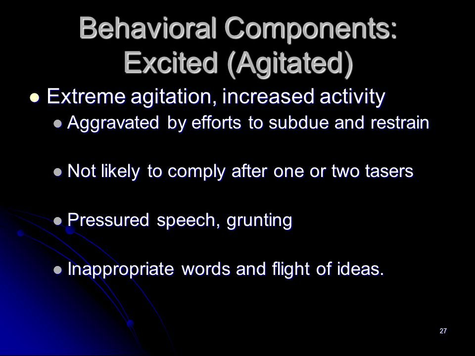 27 Behavioral Components: Excited (Agitated) Extreme agitation, increased activity Extreme agitation, increased activity Aggravated by efforts to subd