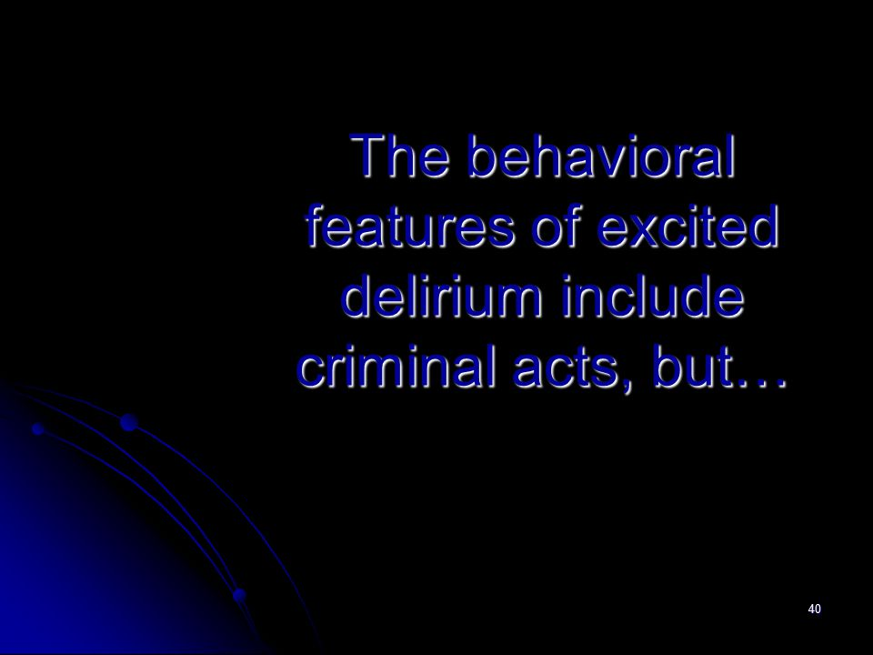 40 The behavioral features of excited delirium include criminal acts, but…