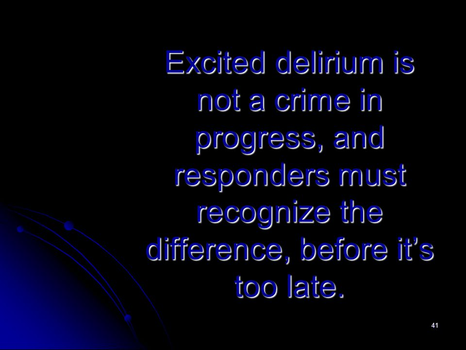 41 Excited delirium is not a crime in progress, and responders must recognize the difference, before it's too late.