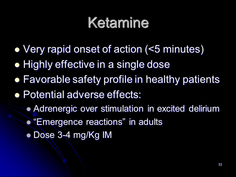 53 Ketamine Very rapid onset of action (<5 minutes) Very rapid onset of action (<5 minutes) Highly effective in a single dose Highly effective in a si
