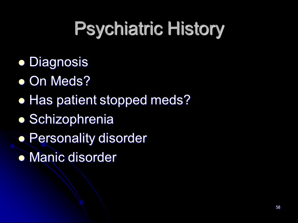 58 Psychiatric History Diagnosis Diagnosis On Meds? On Meds? Has patient stopped meds? Has patient stopped meds? Schizophrenia Schizophrenia Personali