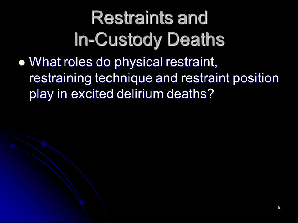 9 Restraints and In-Custody Deaths What roles do physical restraint, restraining technique and restraint position play in excited delirium deaths? Wha