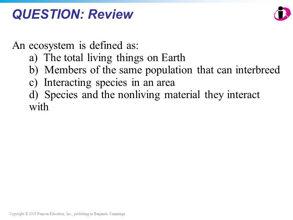 Copyright © 2008 Pearson Education, Inc., publishing as Benjamin Cummings QUESTION: Review An ecosystem is defined as: a) The total living things on Earth b) Members of the same population that can interbreed c) Interacting species in an area d) Species and the nonliving material they interact with