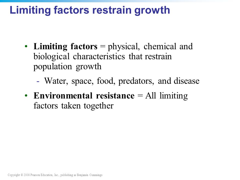 Copyright © 2008 Pearson Education, Inc., publishing as Benjamin Cummings Limiting factors restrain growth Limiting factors = physical, chemical and biological characteristics that restrain population growth -Water, space, food, predators, and disease Environmental resistance = All limiting factors taken together