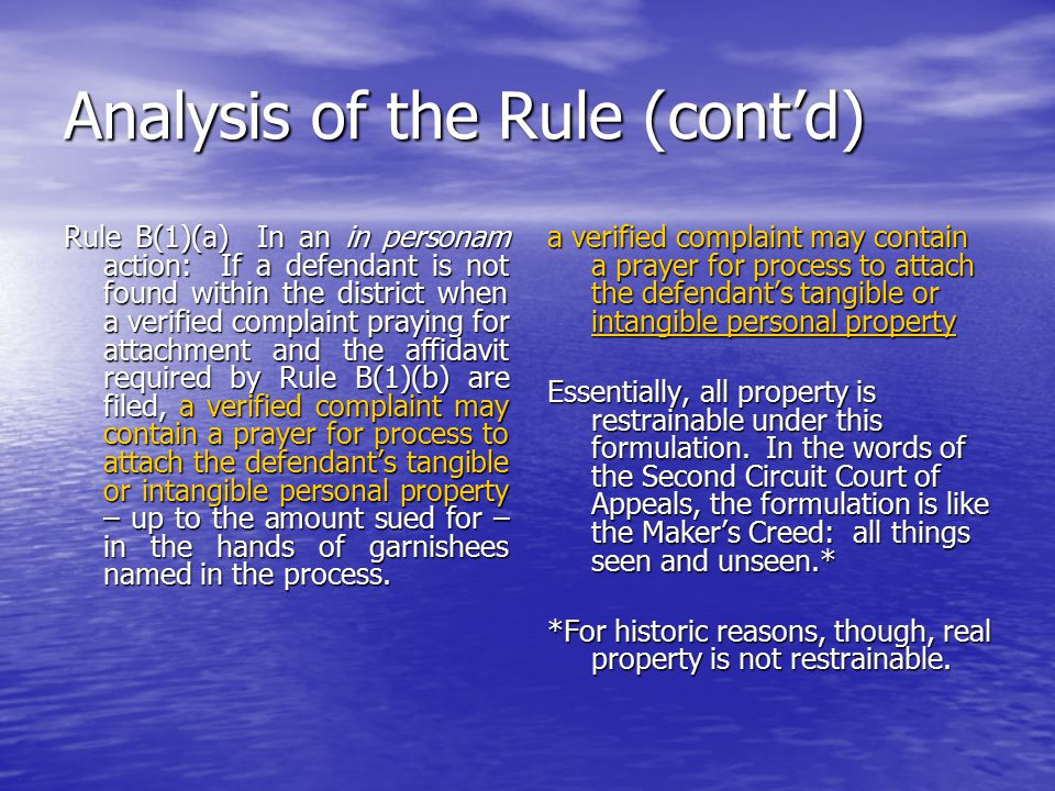 Analysis of the Rule (cont'd) Rule B(1)(a) In an in personam action: If a defendant is not found within the district when a verified complaint praying for attachment and the affidavit required by Rule B(1)(b) are filed, a verified complaint may contain a prayer for process to attach the defendant's tangible or intangible personal property – up to the amount sued for – in the hands of garnishees named in the process.