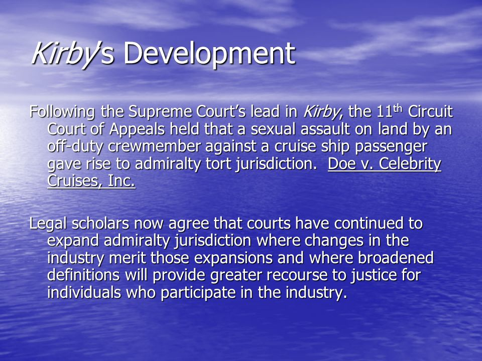 Kirby's Development Following the Supreme Court's lead in Kirby, the 11 th Circuit Court of Appeals held that a sexual assault on land by an off-duty crewmember against a cruise ship passenger gave rise to admiralty tort jurisdiction.