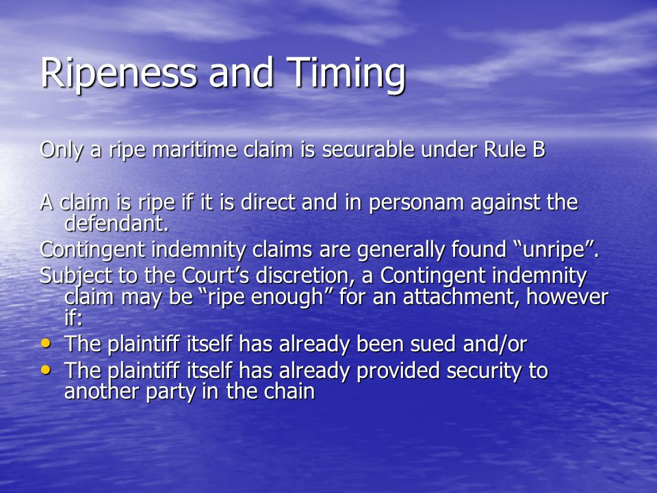 Ripeness and Timing Only a ripe maritime claim is securable under Rule B A claim is ripe if it is direct and in personam against the defendant.