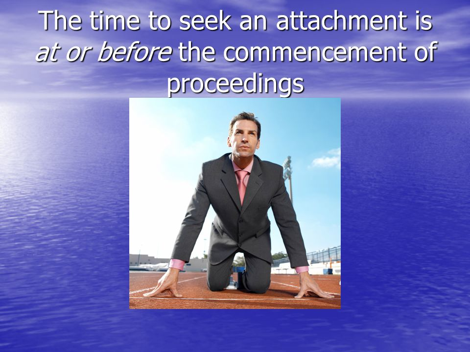 The time to seek an attachment is at or before the commencement of proceedings