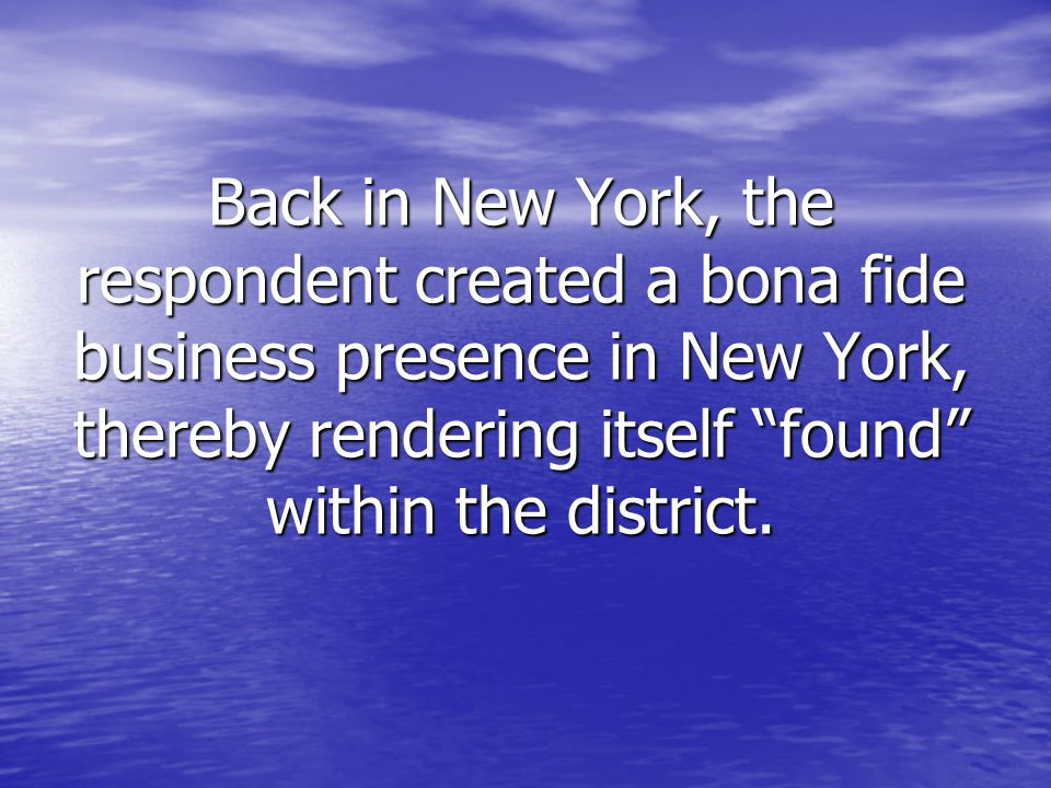 Back in New York, the respondent created a bona fide business presence in New York, thereby rendering itself found within the district.