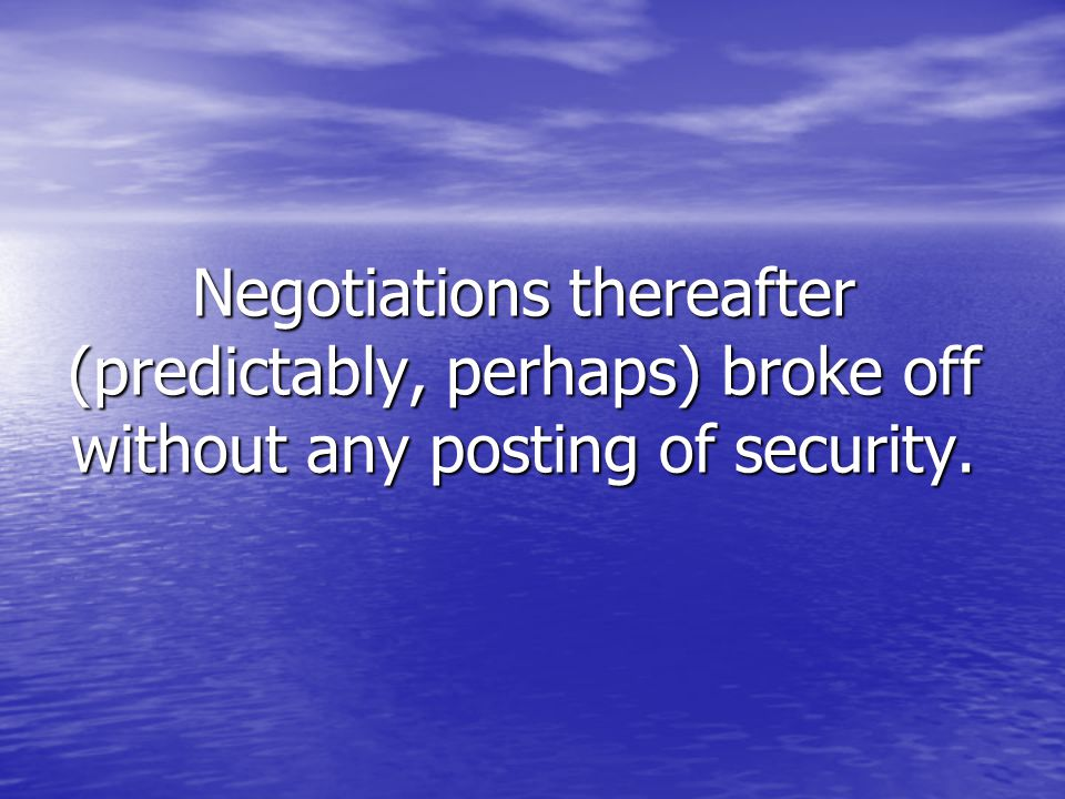 Negotiations thereafter (predictably, perhaps) broke off without any posting of security.