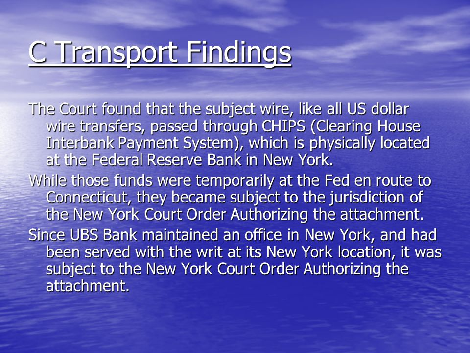 C Transport Findings The Court found that the subject wire, like all US dollar wire transfers, passed through CHIPS (Clearing House Interbank Payment System), which is physically located at the Federal Reserve Bank in New York.