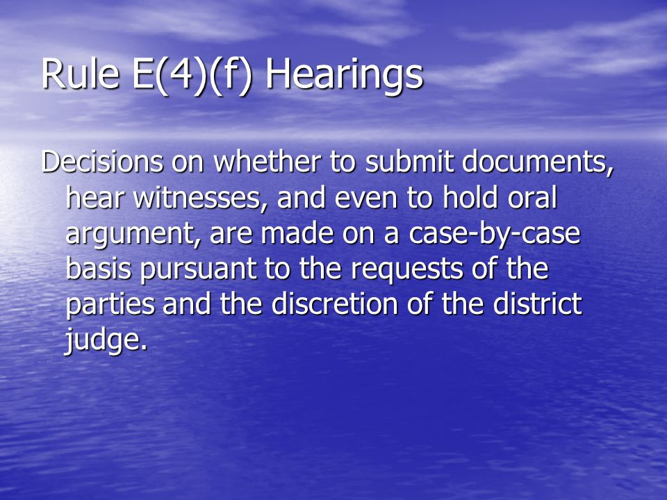 Rule E(4)(f) Hearings Decisions on whether to submit documents, hear witnesses, and even to hold oral argument, are made on a case-by-case basis pursuant to the requests of the parties and the discretion of the district judge.