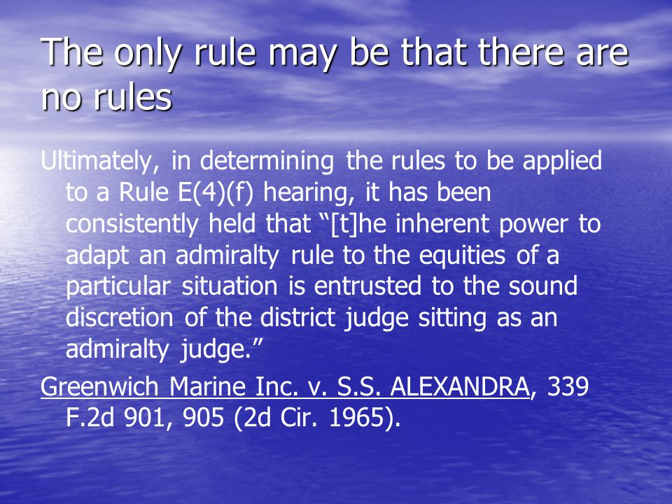 The only rule may be that there are no rules Ultimately, in determining the rules to be applied to a Rule E(4)(f) hearing, it has been consistently held that [t]he inherent power to adapt an admiralty rule to the equities of a particular situation is entrusted to the sound discretion of the district judge sitting as an admiralty judge. Greenwich Marine Inc.