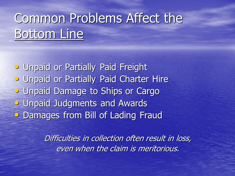 Common Problems Affect the Bottom Line Unpaid or Partially Paid Freight Unpaid or Partially Paid Freight Unpaid or Partially Paid Charter Hire Unpaid or Partially Paid Charter Hire Unpaid Damage to Ships or Cargo Unpaid Damage to Ships or Cargo Unpaid Judgments and Awards Unpaid Judgments and Awards Damages from Bill of Lading Fraud Damages from Bill of Lading Fraud Difficulties in collection often result in loss, even when the claim is meritorious.