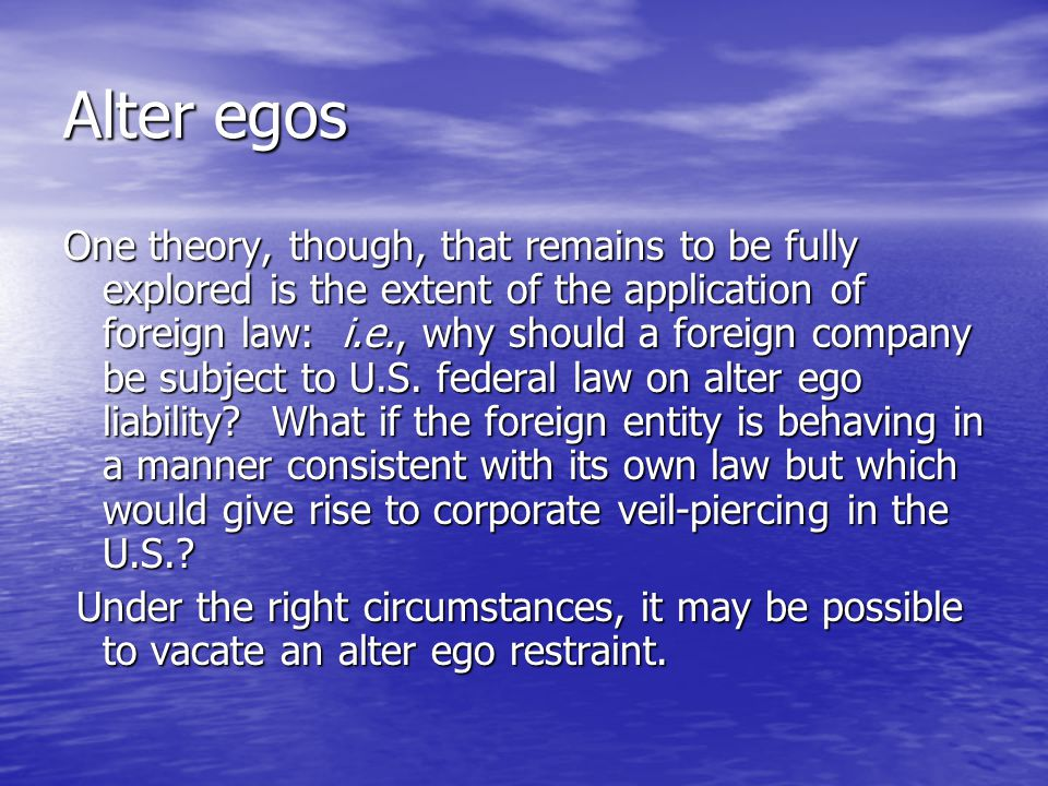 Alter egos One theory, though, that remains to be fully explored is the extent of the application of foreign law: i.e., why should a foreign company be subject to U.S.