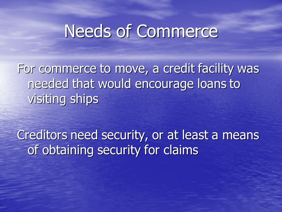 Needs of Commerce For commerce to move, a credit facility was needed that would encourage loans to visiting ships Creditors need security, or at least a means of obtaining security for claims