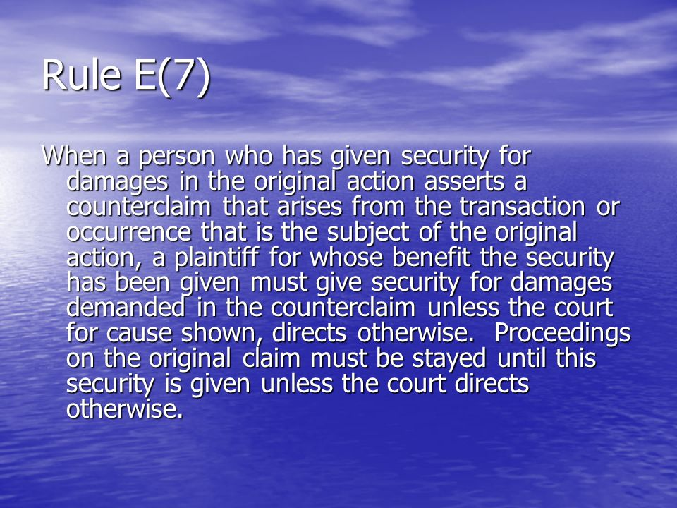 Rule E(7) When a person who has given security for damages in the original action asserts a counterclaim that arises from the transaction or occurrence that is the subject of the original action, a plaintiff for whose benefit the security has been given must give security for damages demanded in the counterclaim unless the court for cause shown, directs otherwise.