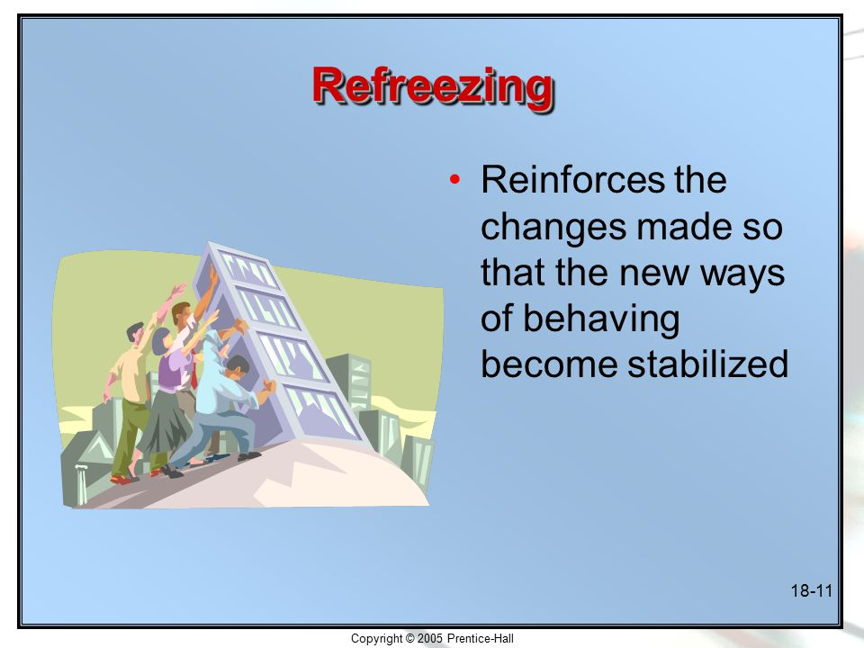 Copyright © 2005 Prentice-Hall 18-11 RefreezingRefreezing Reinforces the changes made so that the new ways of behaving become stabilized