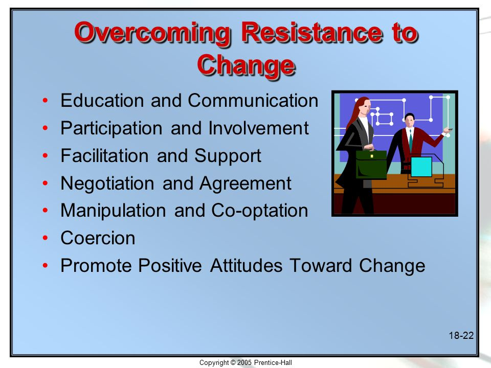Copyright © 2005 Prentice-Hall 18-22 Overcoming Resistance to Change Education and Communication Participation and Involvement Facilitation and Support Negotiation and Agreement Manipulation and Co-optation Coercion Promote Positive Attitudes Toward Change