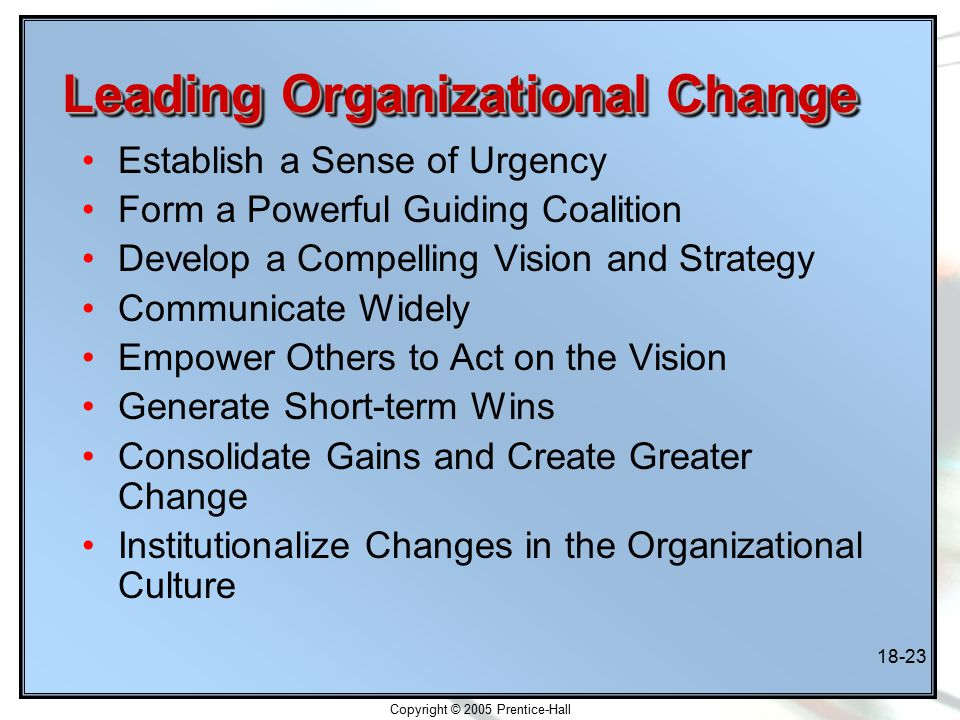 Copyright © 2005 Prentice-Hall 18-23 Leading Organizational Change Establish a Sense of Urgency Form a Powerful Guiding Coalition Develop a Compelling Vision and Strategy Communicate Widely Empower Others to Act on the Vision Generate Short-term Wins Consolidate Gains and Create Greater Change Institutionalize Changes in the Organizational Culture