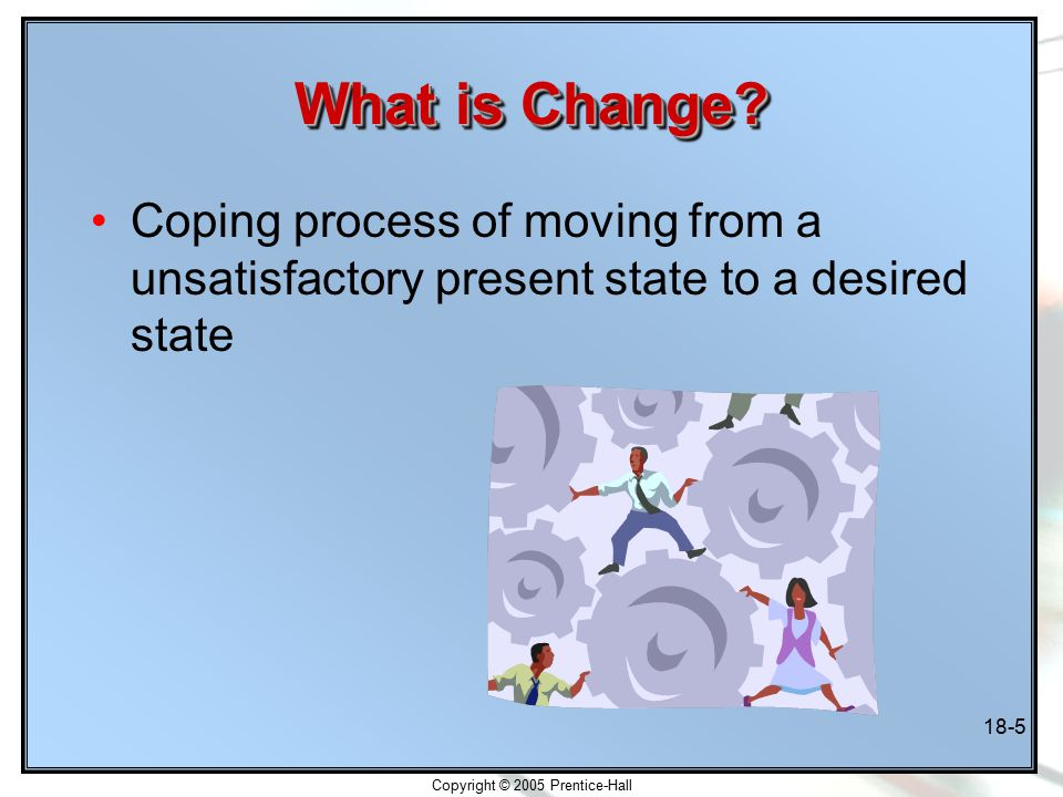 Copyright © 2005 Prentice-Hall 18-5 What is Change.