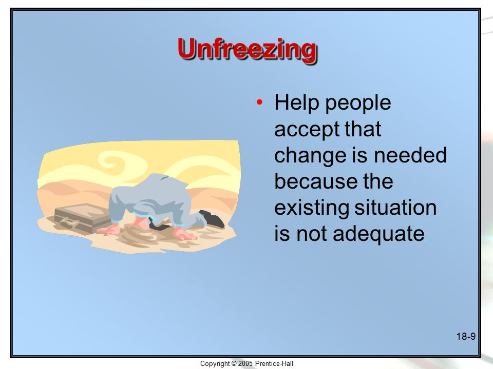 Copyright © 2005 Prentice-Hall 18-9 UnfreezingUnfreezing Help people accept that change is needed because the existing situation is not adequate