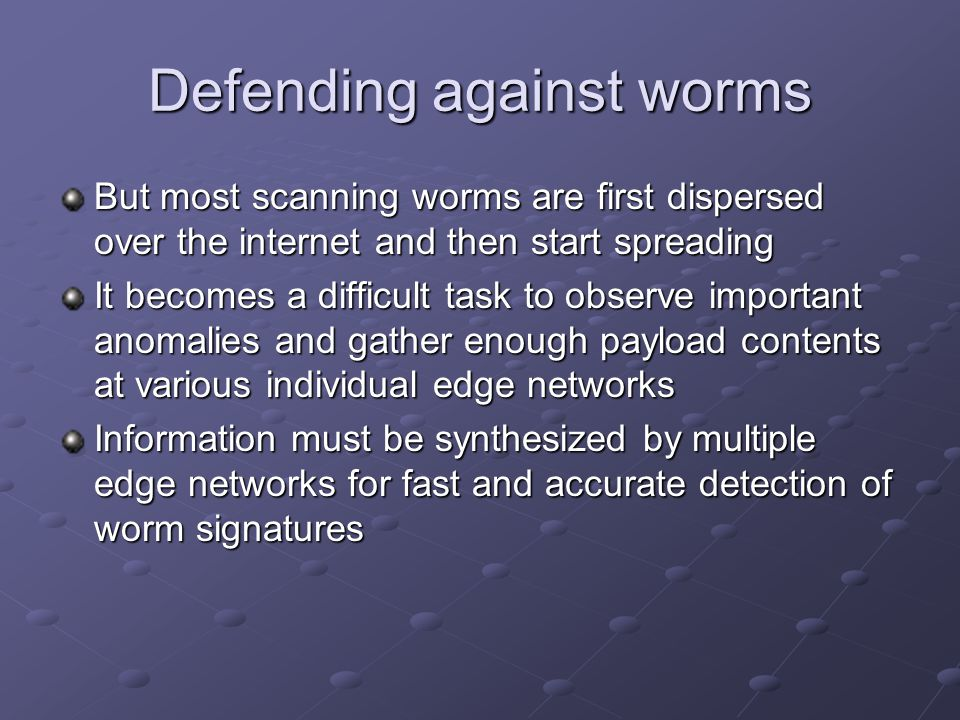 Defending against worms But most scanning worms are first dispersed over the internet and then start spreading It becomes a difficult task to observe important anomalies and gather enough payload contents at various individual edge networks Information must be synthesized by multiple edge networks for fast and accurate detection of worm signatures