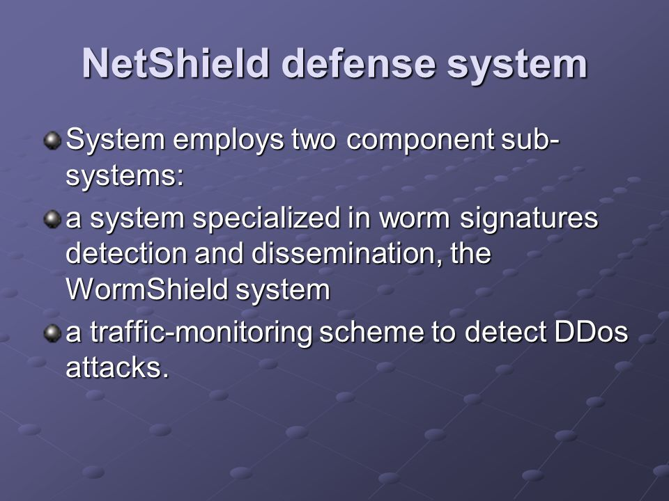 NetShield defense system System employs two component sub- systems: a system specialized in worm signatures detection and dissemination, the WormShield system a traffic-monitoring scheme to detect DDos attacks.