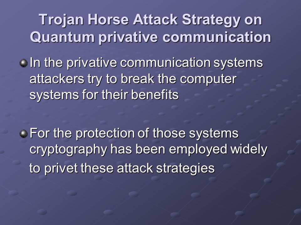 Trojan Horse Attack Strategy on Quantum privative communication In the privative communication systems attackers try to break the computer systems for their benefits For the protection of those systems cryptography has been employed widely to privet these attack strategies to privet these attack strategies