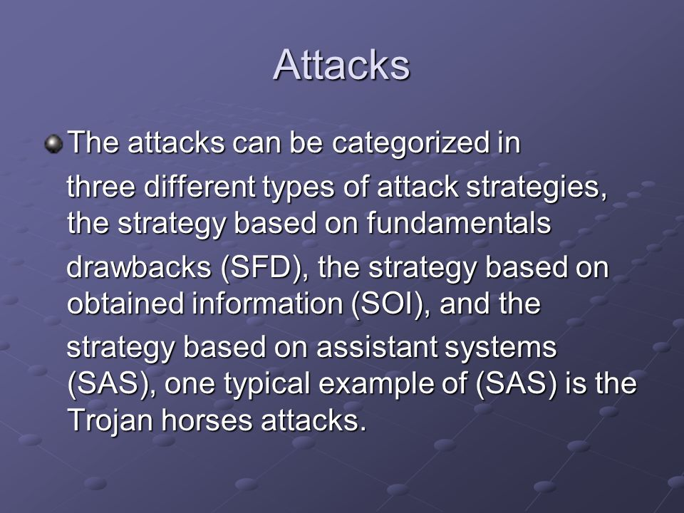 Attacks The attacks can be categorized in three different types of attack strategies, the strategy based on fundamentals three different types of attack strategies, the strategy based on fundamentals drawbacks (SFD), the strategy based on obtained information (SOI), and the drawbacks (SFD), the strategy based on obtained information (SOI), and the strategy based on assistant systems (SAS), one typical example of (SAS) is the Trojan horses attacks.