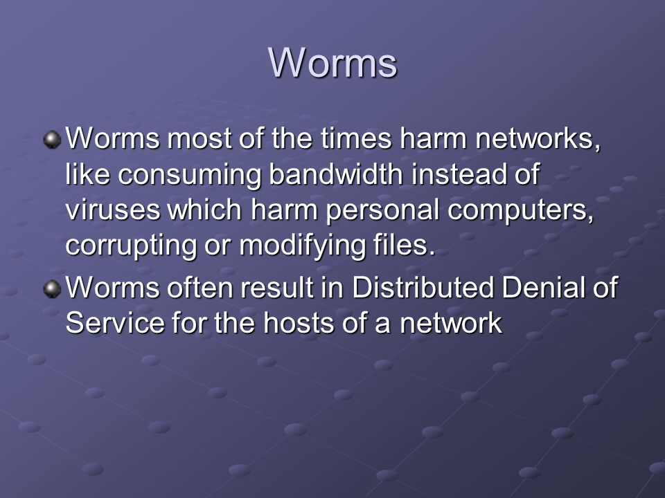 Worms Worms most of the times harm networks, like consuming bandwidth instead of viruses which harm personal computers, corrupting or modifying files.