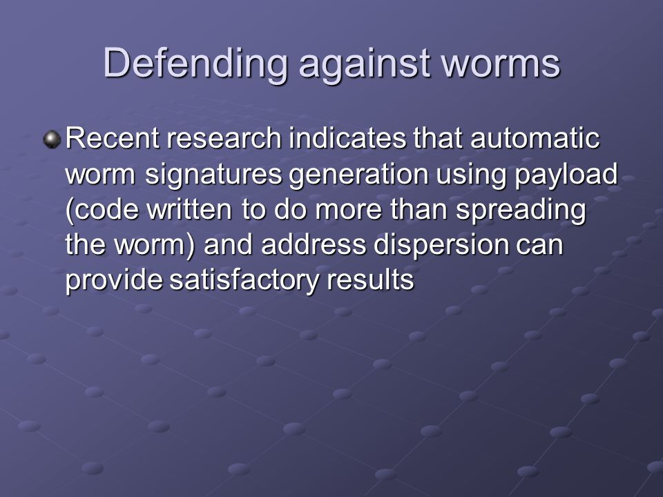Defending against worms Recent research indicates that automatic worm signatures generation using payload (code written to do more than spreading the worm) and address dispersion can provide satisfactory results