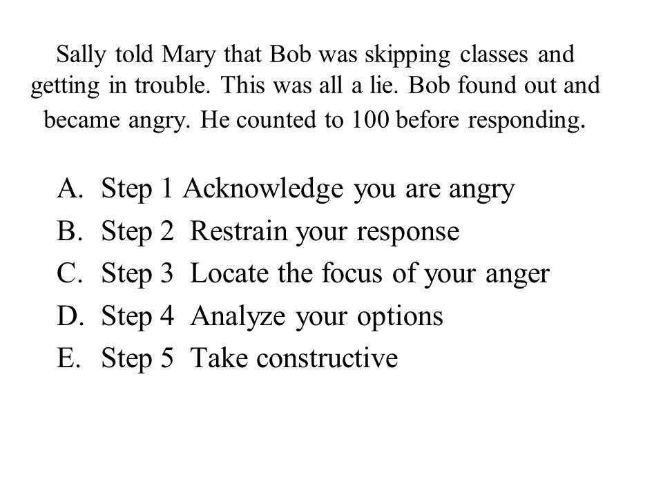 When thinking about it, Bob realized what had happened was not all that important. On a scale of 1 to 10, he gave it a 2. A.Step 1 Acknowledge you are
