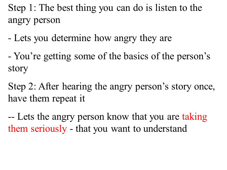 - Their anger could be either definitive or distorted - -Will be handled the same way Seven Steps When Responding To An Angry Person: Step 1. Listen S
