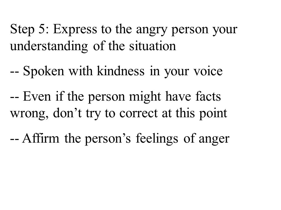 Step 4: Seek to understand the angry person's plight - the reason they're angry -- Calls for you being empathic -- Try to visualize how you would feel if it were you