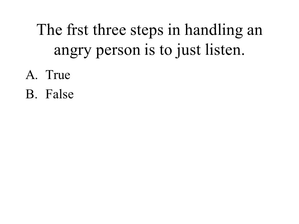 You will never encounter angry people. A.True B.False