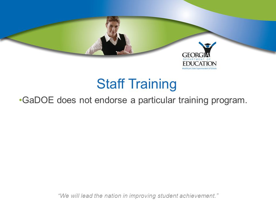 We will lead the nation in improving student achievement. Staff Training GaDOE does not endorse a particular training program.