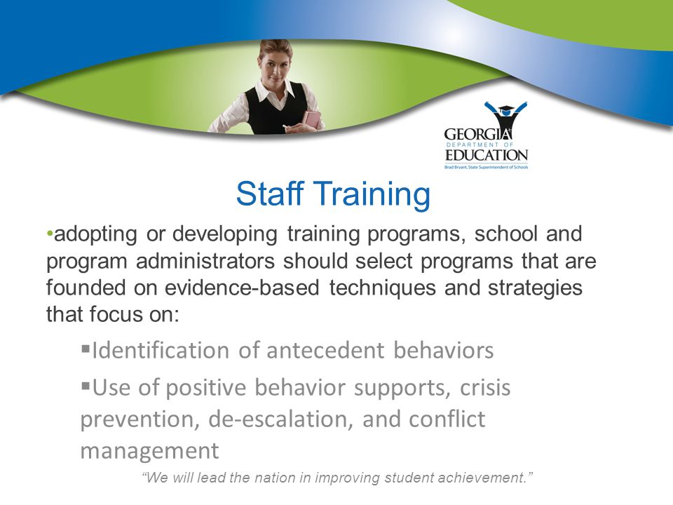 We will lead the nation in improving student achievement. Staff Training adopting or developing training programs, school and program administrators should select programs that are founded on evidence-based techniques and strategies that focus on:  Identification of antecedent behaviors  Use of positive behavior supports, crisis prevention, de-escalation, and conflict management