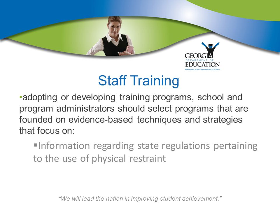 We will lead the nation in improving student achievement. Staff Training adopting or developing training programs, school and program administrators should select programs that are founded on evidence-based techniques and strategies that focus on:  Information regarding state regulations pertaining to the use of physical restraint