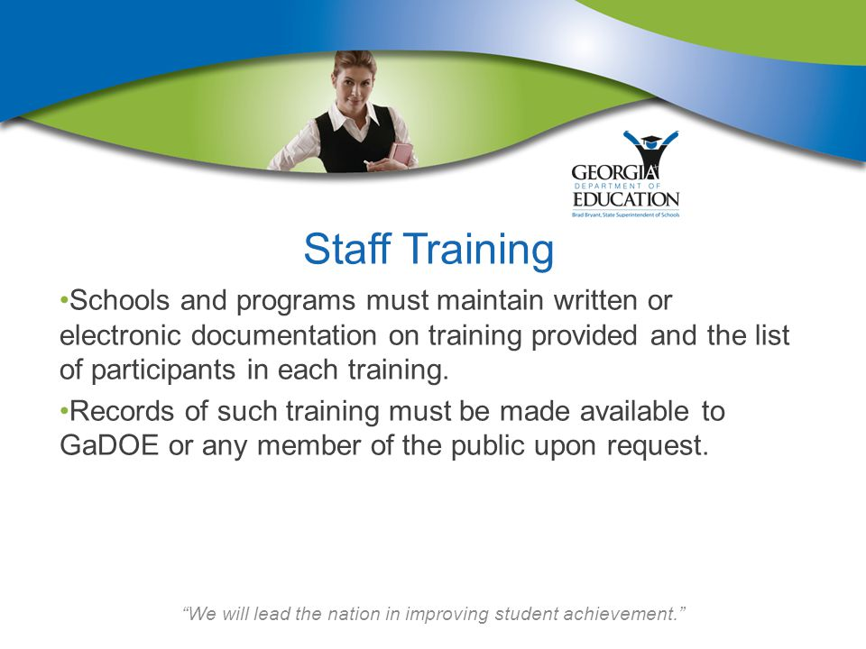We will lead the nation in improving student achievement. Staff Training Schools and programs must maintain written or electronic documentation on training provided and the list of participants in each training.