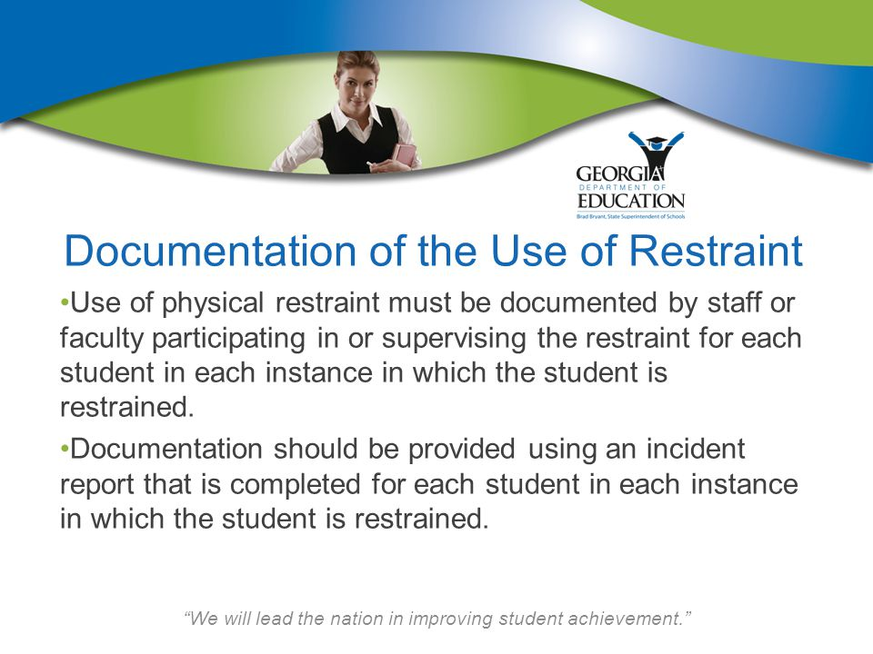 We will lead the nation in improving student achievement. Documentation of the Use of Restraint Use of physical restraint must be documented by staff or faculty participating in or supervising the restraint for each student in each instance in which the student is restrained.