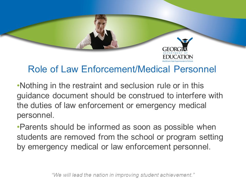 We will lead the nation in improving student achievement. Role of Law Enforcement/Medical Personnel Nothing in the restraint and seclusion rule or in this guidance document should be construed to interfere with the duties of law enforcement or emergency medical personnel.