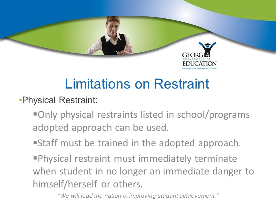 We will lead the nation in improving student achievement. Limitations on Restraint Physical Restraint:  Only physical restraints listed in school/programs adopted approach can be used.
