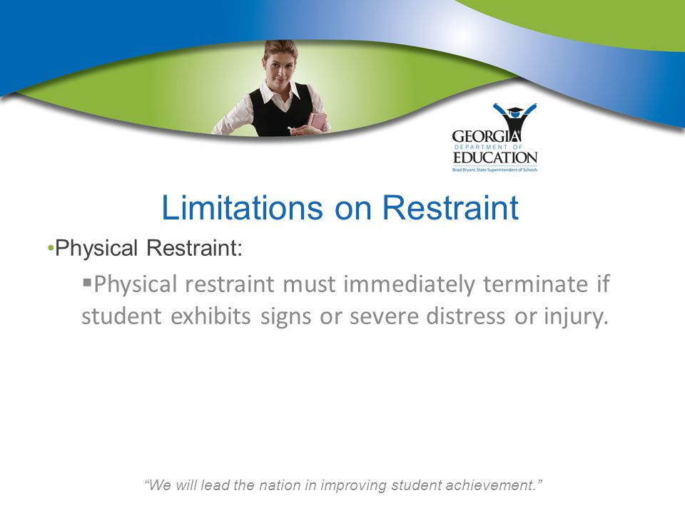 We will lead the nation in improving student achievement. Limitations on Restraint Physical Restraint:  Physical restraint must immediately terminate if student exhibits signs or severe distress or injury.