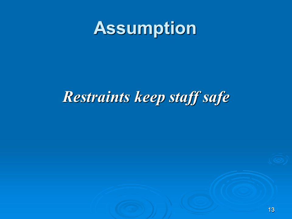 13 Restraints keep staff safe Assumption