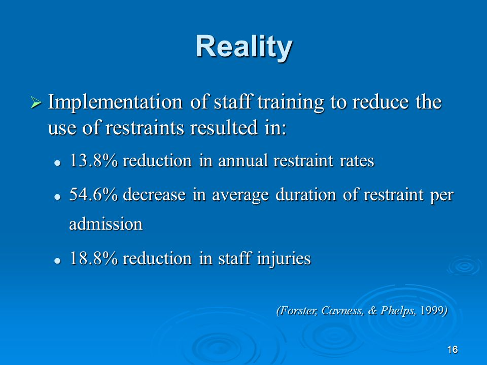 16 Reality  Implementation of staff training to reduce the use of restraints resulted in: 13.8% reduction in annual restraint rates 13.8% reduction i